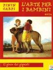 Titolo: Goya. Il gioco dei giganti Autore: Carpi Pinin Editore: Piemme (collana L'arte per i bambini)https://atlantidekids.wordpress.com/2010/05/12/dunque-dovete-sapere-che-goya-raccontato-da-pinin-carpi/